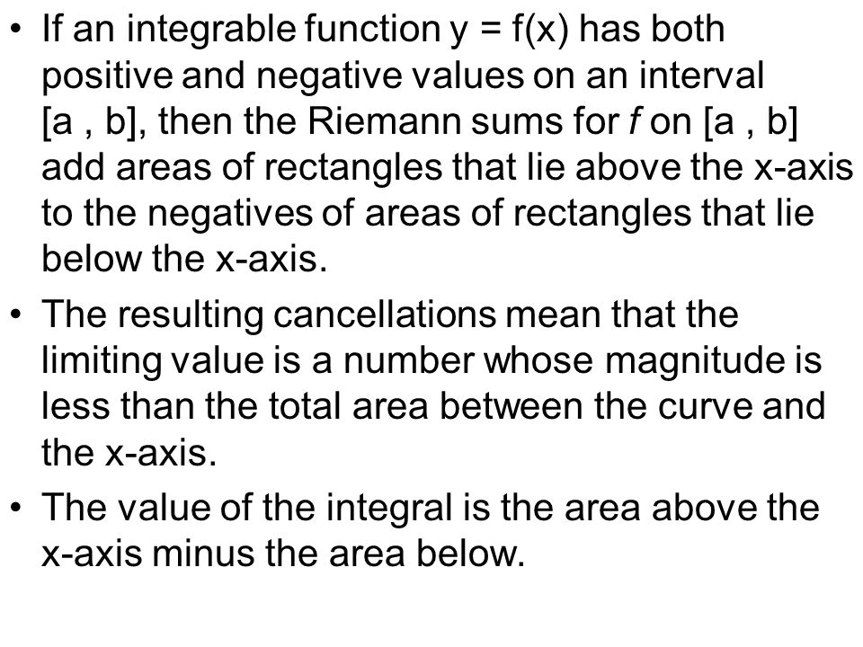 If an integrable function y = f(x) has both positive and negative values on an interval [a , b], then the Riemann sums for f on [a , b] add areas of rectangles that lie above the x-axis to the negatives of areas of rectangles that lie below the x-axis.